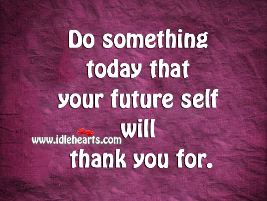 Do something today that your future self will thank you for. Image