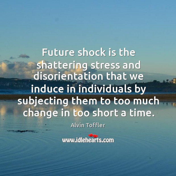 Future shock is the shattering stress and disorientation Image