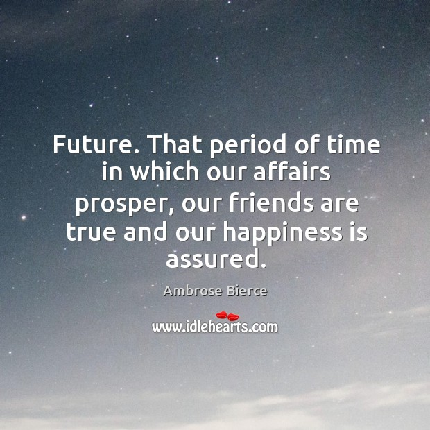 Future. That period of time in which our affairs prosper, our friends are true and our happiness is assured. Image