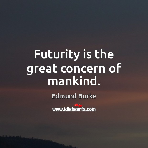 Image, Futurity is the great concern of mankind.
