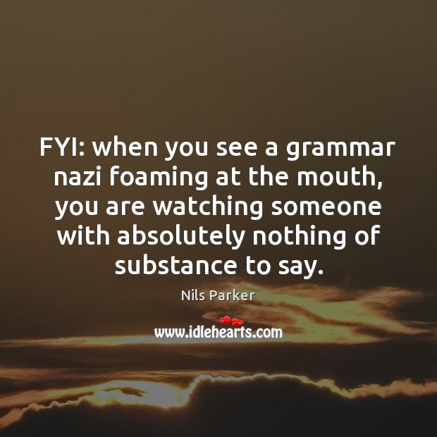 Image, FYI: when you see a grammar nazi foaming at the mouth, you
