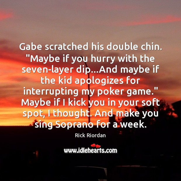 """Image, Gabe scratched his double chin. """"Maybe if you hurry with the seven-layer"""