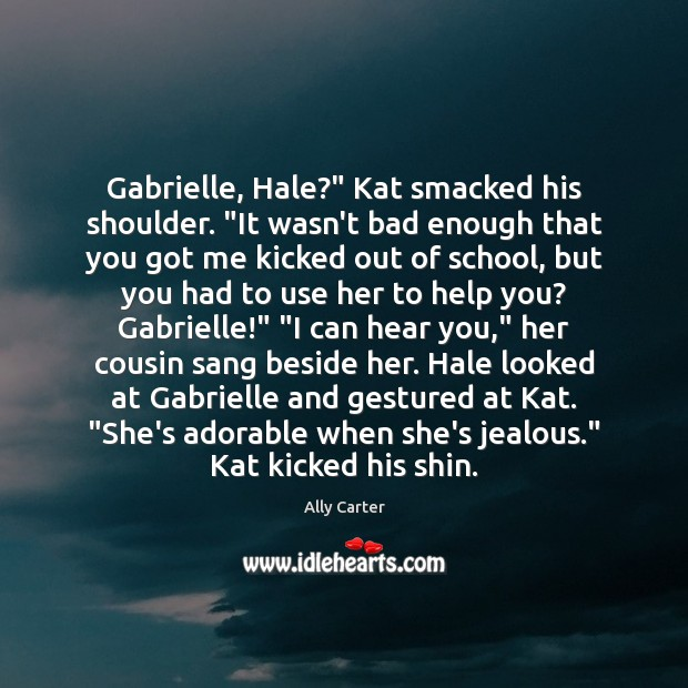 "Image, Gabrielle, Hale?"" Kat smacked his shoulder. ""It wasn't bad enough that you"