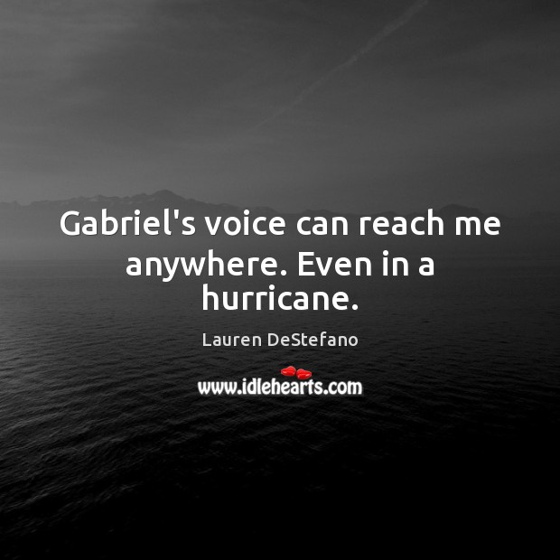 Image, Gabriel's voice can reach me anywhere. Even in a hurricane.