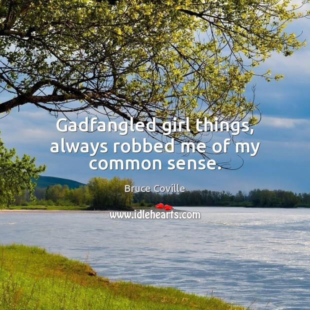 Gadfangled girl things, always robbed me of my common sense. Image