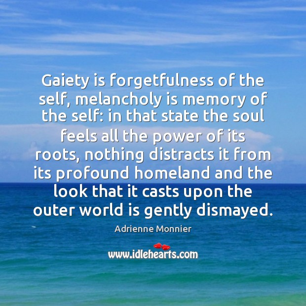 Image, Gaiety is forgetfulness of the self, melancholy is memory of the self: