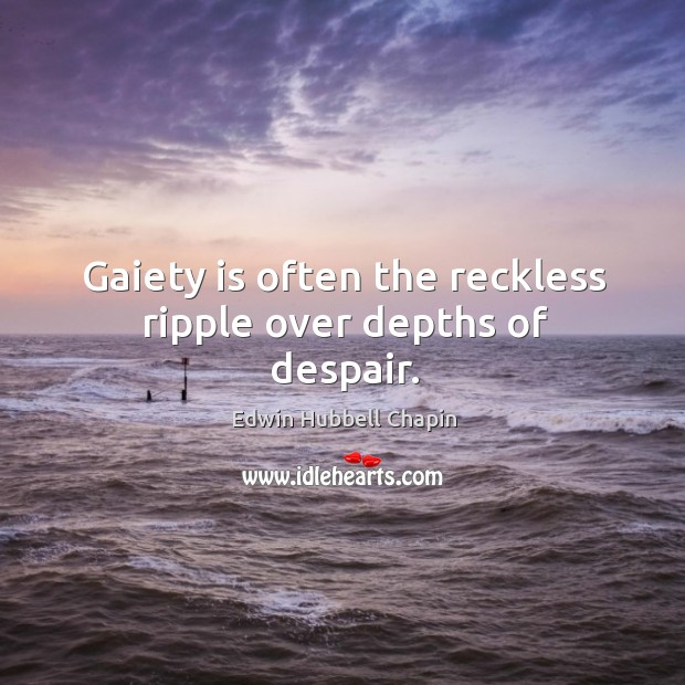 Gaiety is often the reckless ripple over depths of despair. Edwin Hubbell Chapin Picture Quote