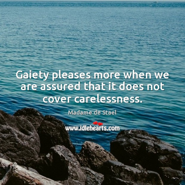 Gaiety pleases more when we are assured that it does not cover carelessness. Madame de Stael Picture Quote