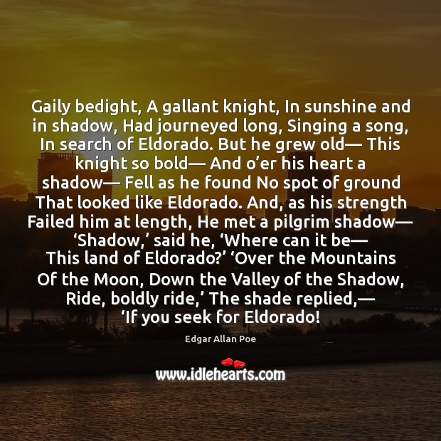 Image, Gaily bedight, A gallant knight, In sunshine and in shadow, Had journeyed