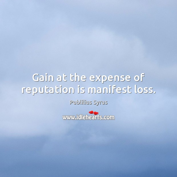 Gain at the expense of reputation is manifest loss. Publilius Syrus Picture Quote