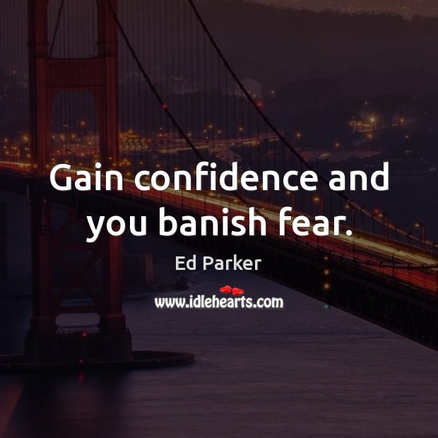 Image, Gain confidence and you banish fear.