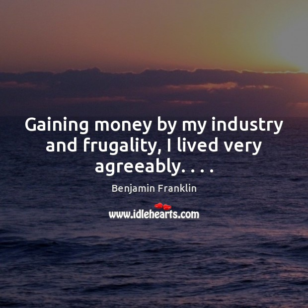 Image, Gaining money by my industry and frugality, I lived very agreeably. . . .