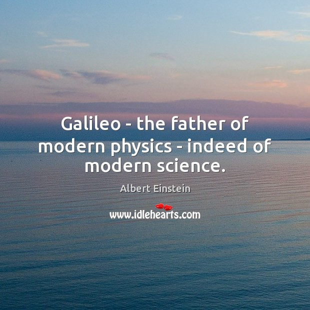 Galileo – the father of modern physics – indeed of modern science. Image