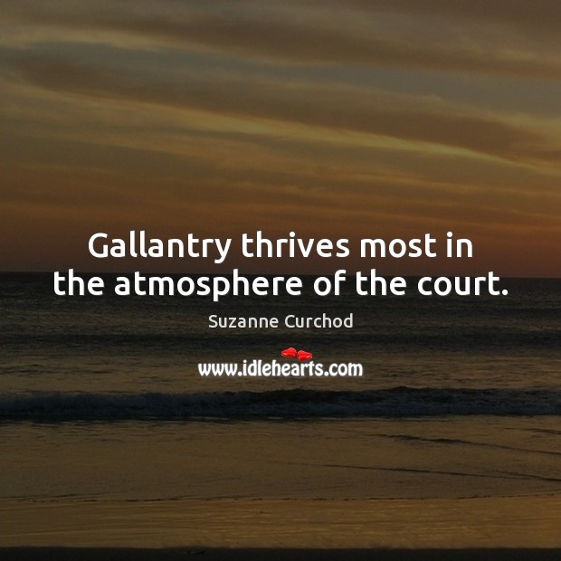 Gallantry thrives most in the atmosphere of the court. Suzanne Curchod Picture Quote