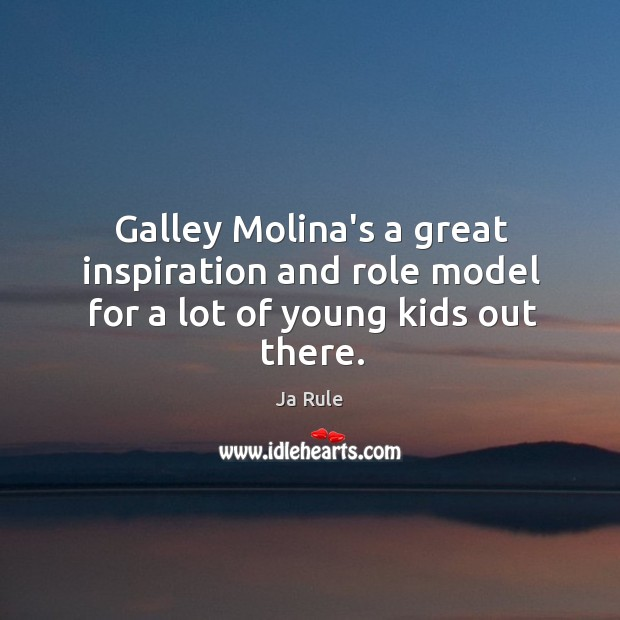 Galley Molina's a great inspiration and role model for a lot of young kids out there. Ja Rule Picture Quote