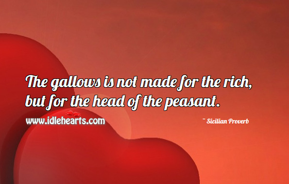 The gallows is not made for the rich, but for the head of the peasant. Sicilian Proverbs Image