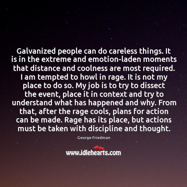 Galvanized people can do careless things. It is in the extreme and George Friedman Picture Quote