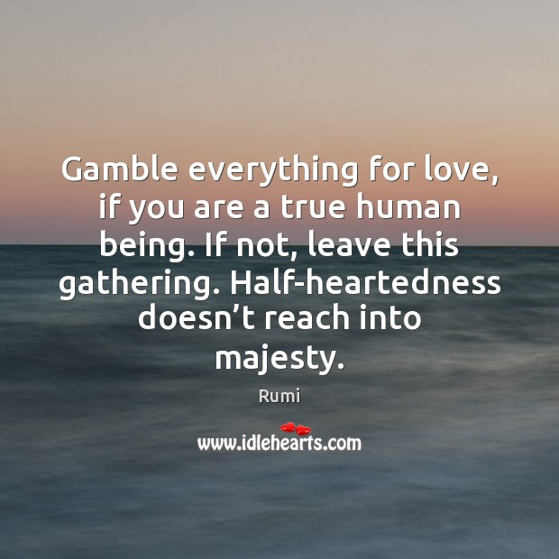 Gamble everything for love, if you are a true human being. If Image
