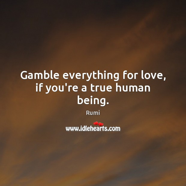 Gamble everything for love, if you're a true human being. Image