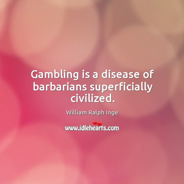 Gambling is a disease of barbarians superficially civilized. Image