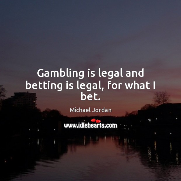 Gambling is legal and betting is legal, for what I bet. Michael Jordan Picture Quote