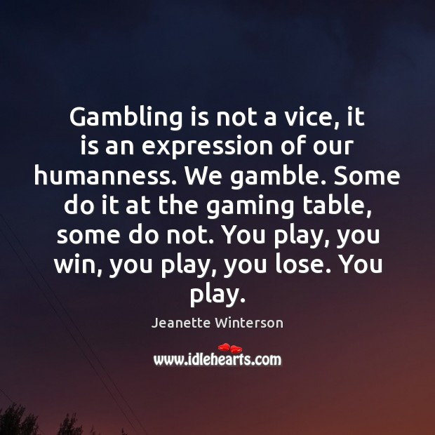Gambling is not a vice, it is an expression of our humanness. Image