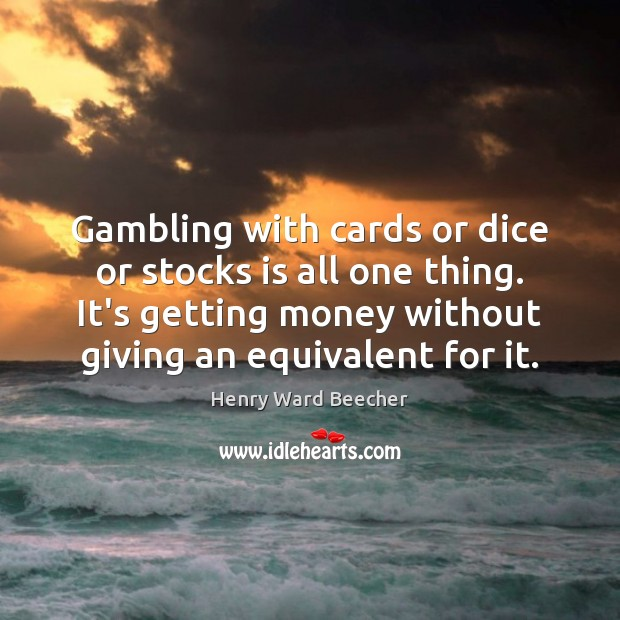 Gambling with cards or dice or stocks is all one thing. It's Image