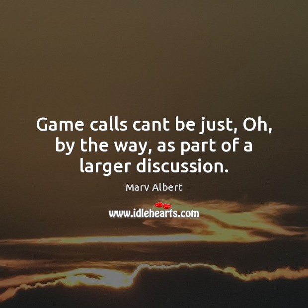 Game calls cant be just, Oh, by the way, as part of a larger discussion. Image