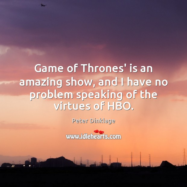 Game of Thrones' is an amazing show, and I have no problem speaking of the virtues of HBO. Peter Dinklage Picture Quote