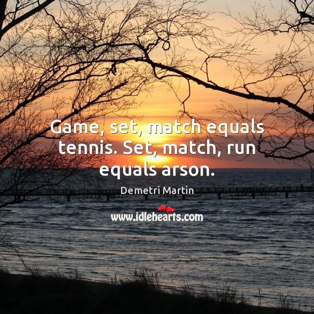 Image, Game, set, match equals tennis. Set, match, run equals arson.