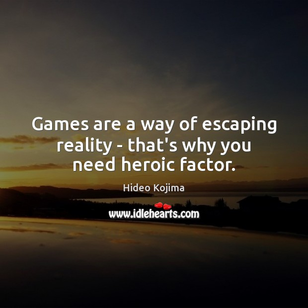 Games are a way of escaping reality – that's why you need heroic factor. Image