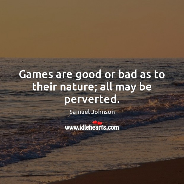 Games are good or bad as to their nature; all may be perverted. Image