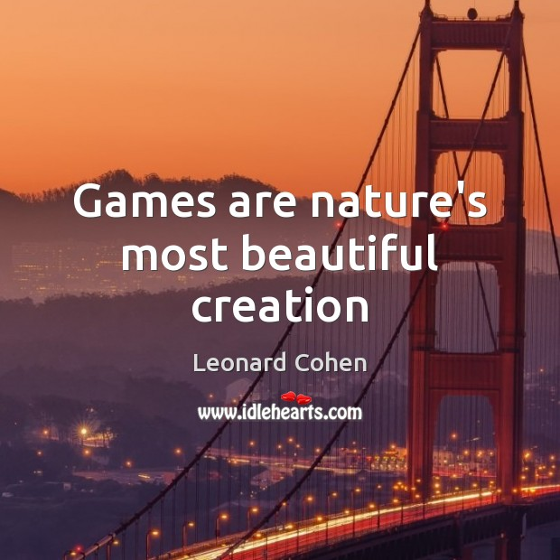Games are nature's most beautiful creation Leonard Cohen Picture Quote