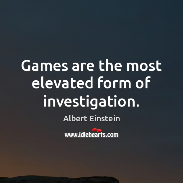 Image, Games are the most elevated form of investigation.
