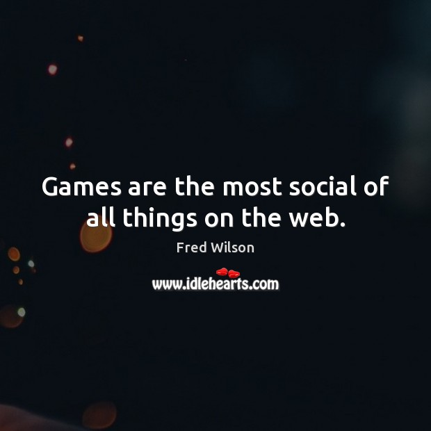 Games are the most social of all things on the web. Fred Wilson Picture Quote