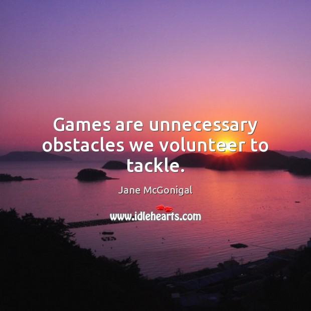 Games are unnecessary obstacles we volunteer to tackle. Image