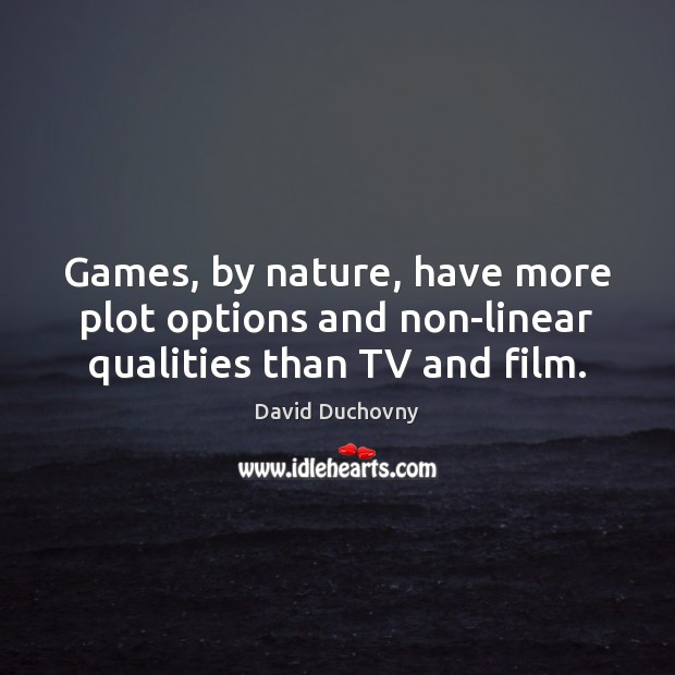 Games, by nature, have more plot options and non-linear qualities than TV and film. David Duchovny Picture Quote