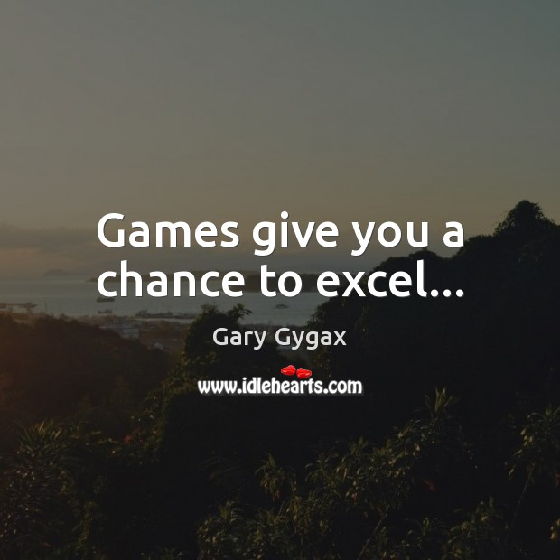 Games give you a chance to excel… Image