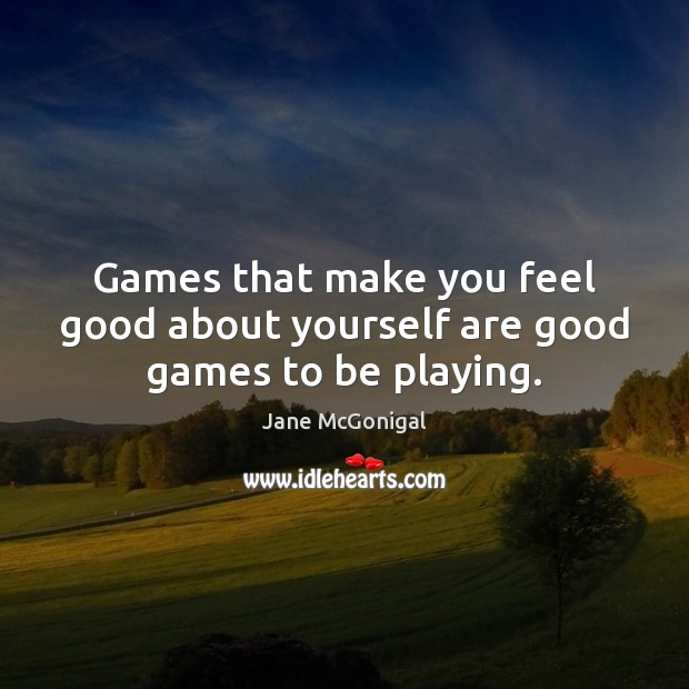 Games that make you feel good about yourself are good games to be playing. Image