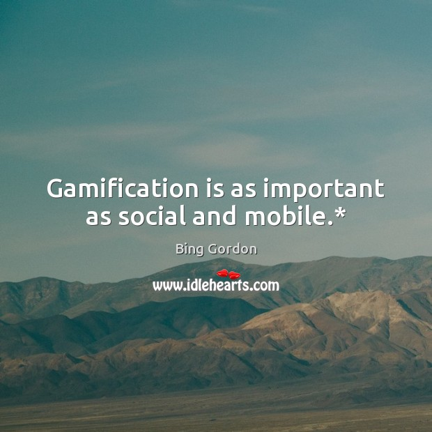 Image, Gamification is as important as social and mobile.*