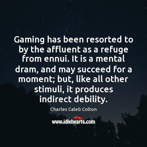 Gaming has been resorted to by the affluent as a refuge from Charles Caleb Colton Picture Quote