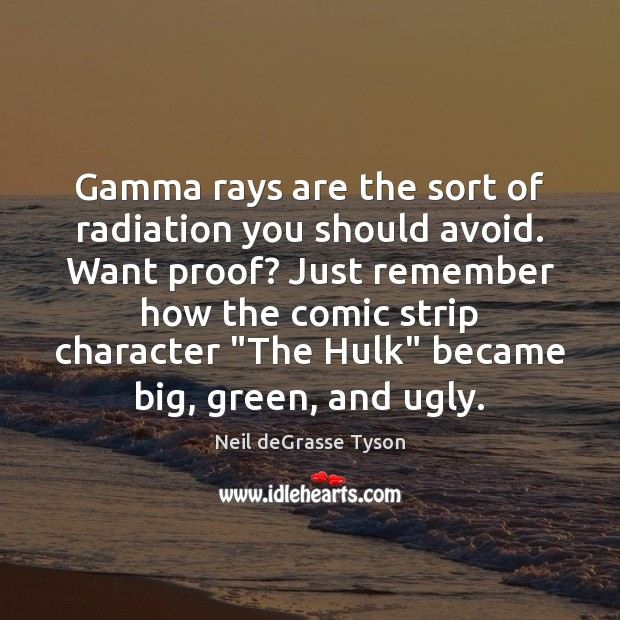 Gamma rays are the sort of radiation you should avoid. Want proof? Neil deGrasse Tyson Picture Quote