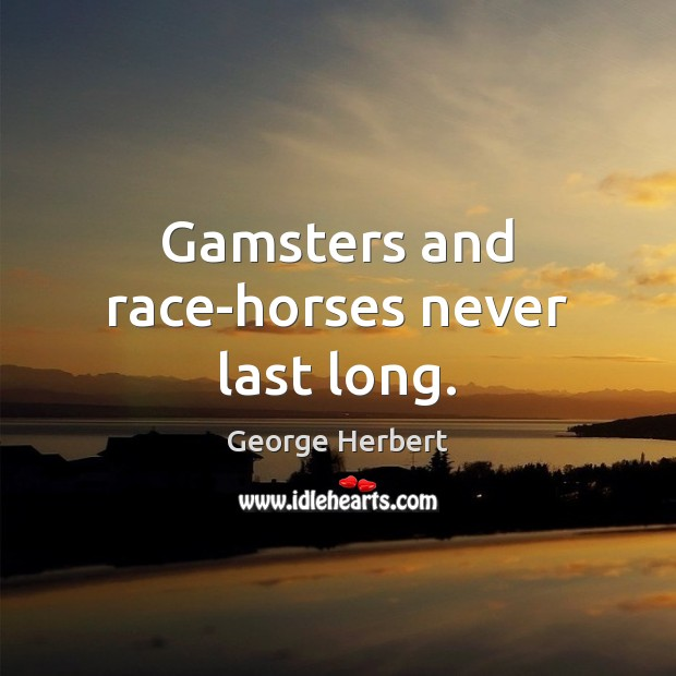 Gamsters and race-horses never last long. Image