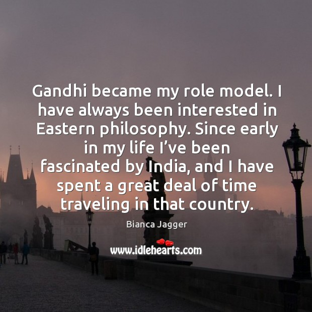 Gandhi became my role model. I have always been interested in eastern philosophy. Image