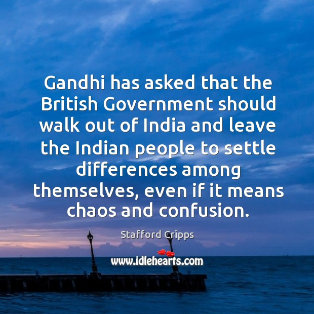 Gandhi has asked that the british government should walk out of india and leave the indian people to Image