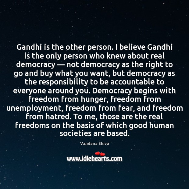 Gandhi is the other person. I believe Gandhi is the only person Vandana Shiva Picture Quote
