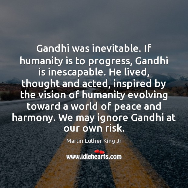 Gandhi was inevitable. If humanity is to progress, Gandhi is inescapable. He Martin Luther King Jr Picture Quote