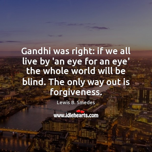 Gandhi was right: if we all live by 'an eye for an Lewis B. Smedes Picture Quote