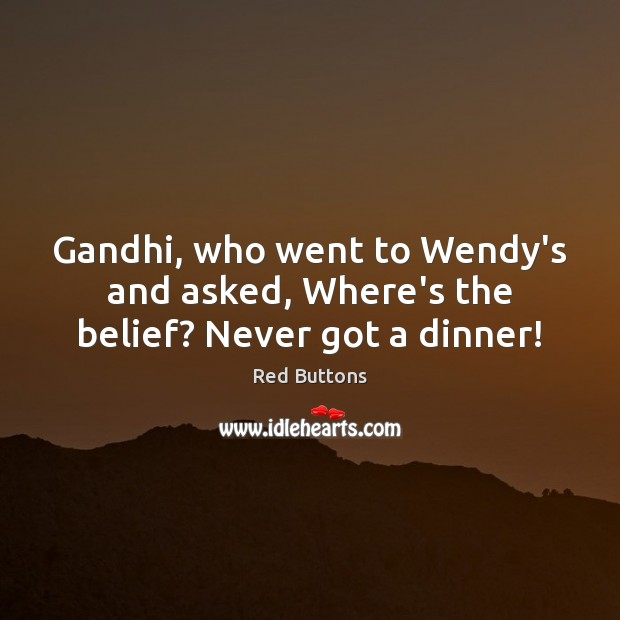 Image, Gandhi, who went to Wendy's and asked, Where's the belief? Never got a dinner!