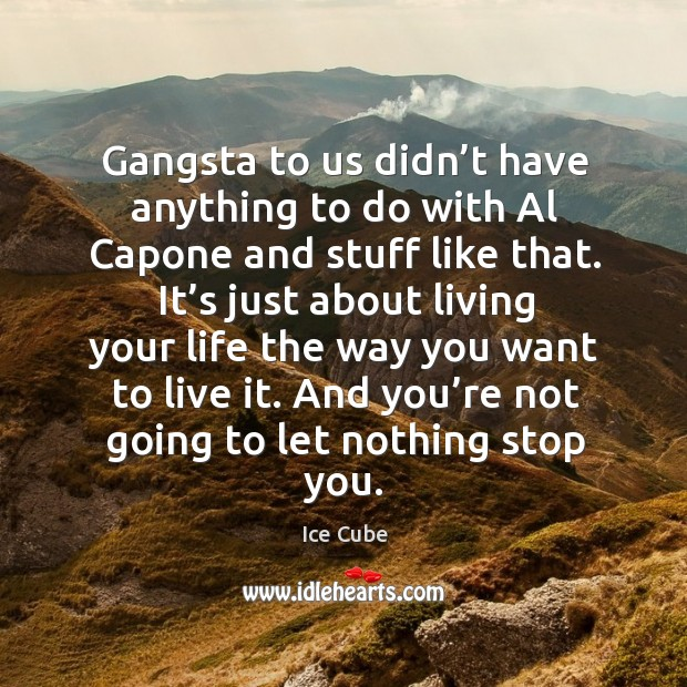 Gangsta to us didn't have anything to do with al capone and stuff like that. Image